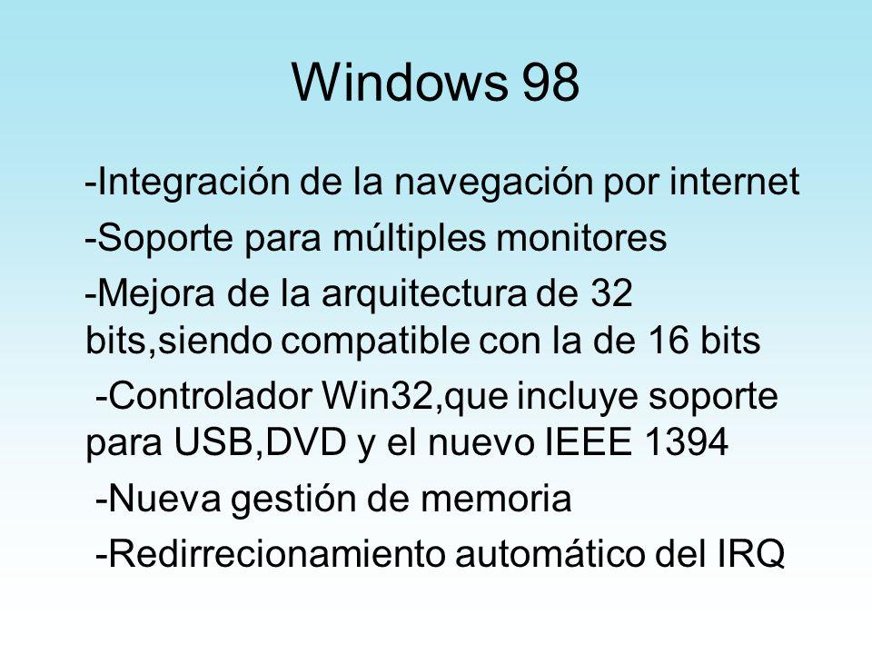 Windows 98 -Integración de la navegación por internet -Soporte para múltiples monitores -Mejora de la arquitectura de 32 bits,siendo compatible con la