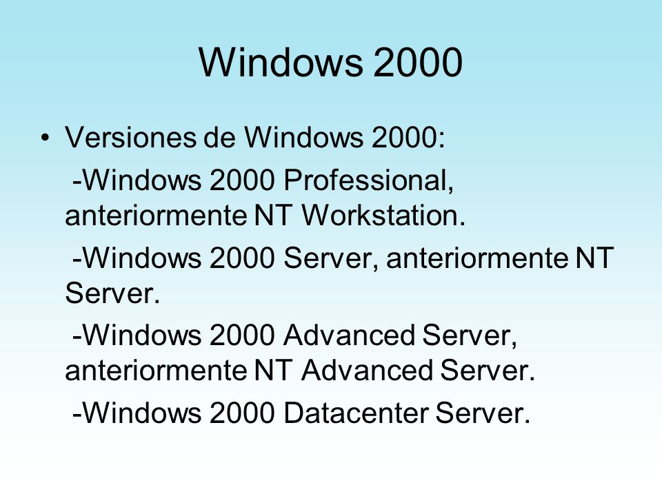 Windows 2000 Versiones de Windows 2000: -Windows 2000 Professional, anteriormente NT Workstation. -Windows 2000 Server, anteriormente NT Server. -Wind