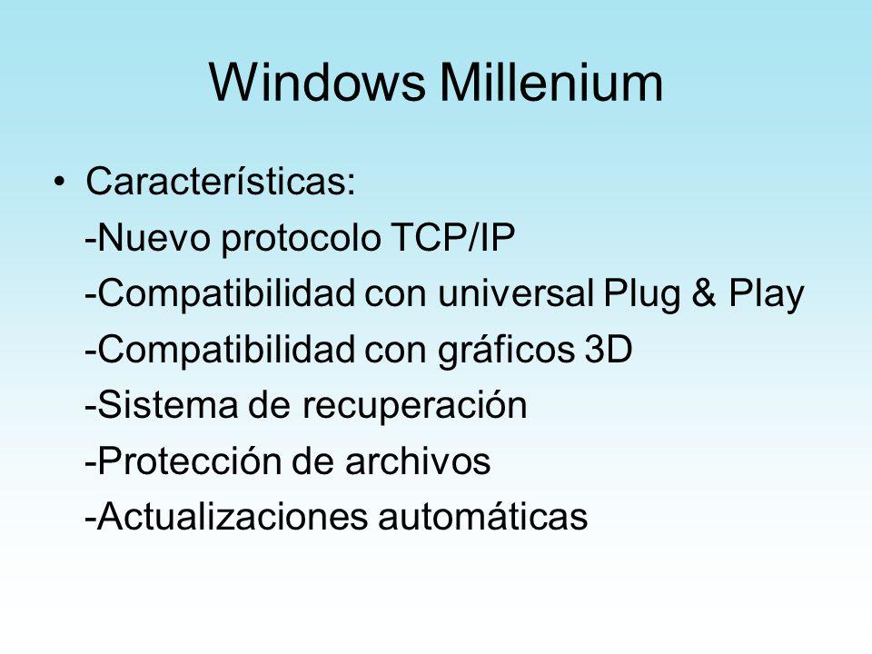 Windows Millenium Características: -Nuevo protocolo TCP/IP -Compatibilidad con universal Plug & Play -Compatibilidad con gráficos 3D -Sistema de recup