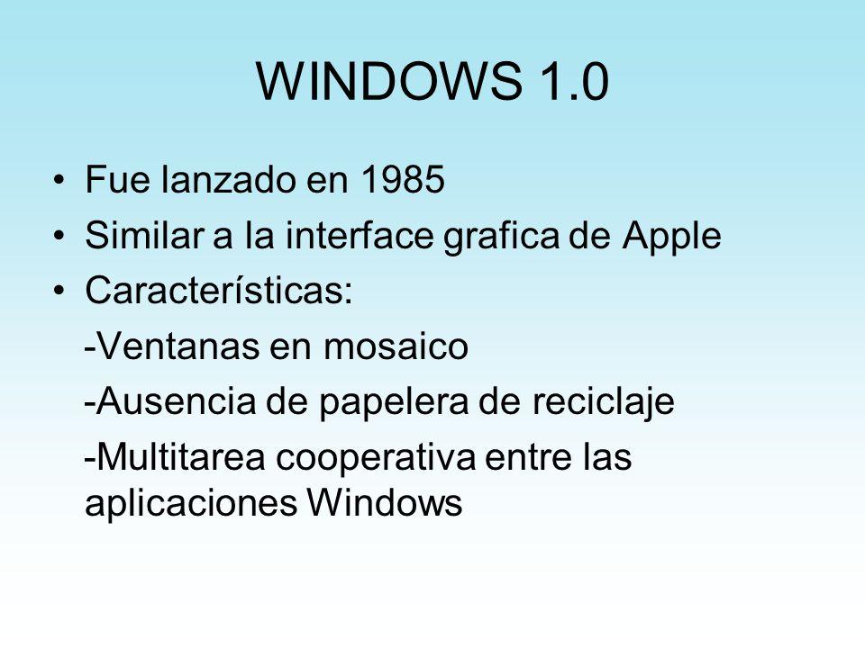 WINDOWS 1.0 Fue lanzado en 1985 Similar a la interface grafica de Apple Características: -Ventanas en mosaico -Ausencia de papelera de reciclaje -Mult