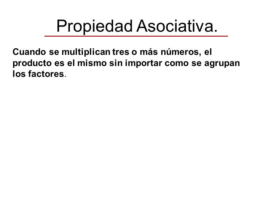 Propiedad Asociativa. Cuando se multiplican tres o más números, el producto es el mismo sin importar como se agrupan los factores.