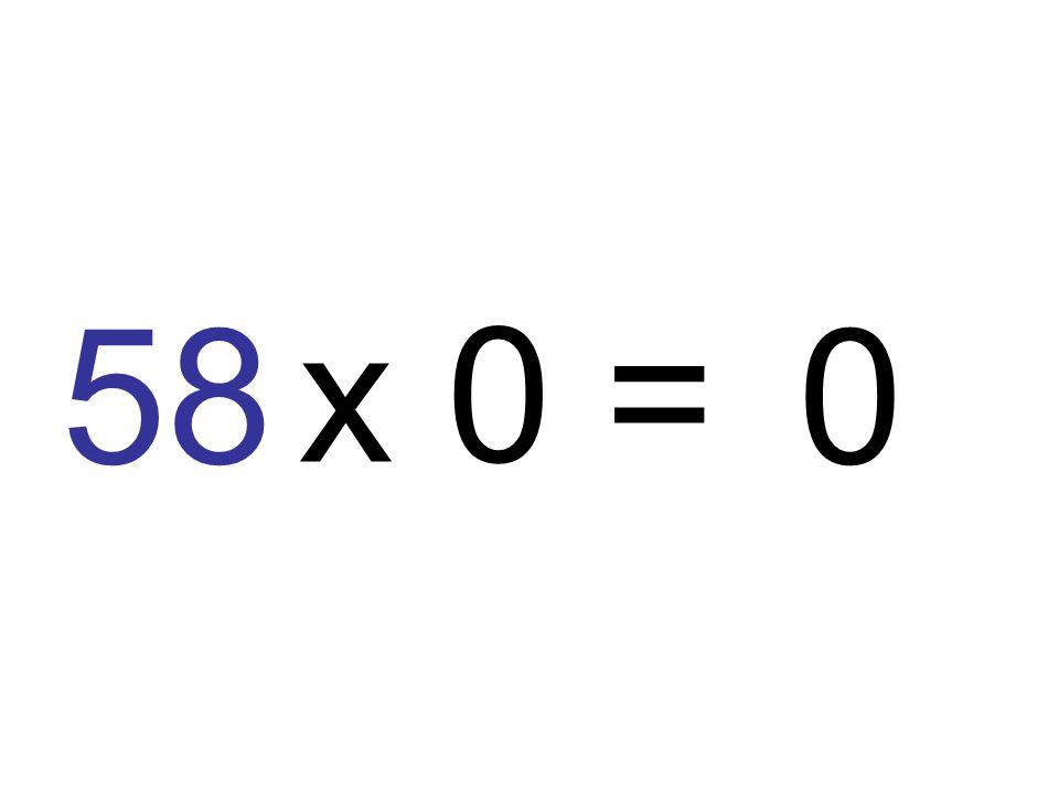 58 x 0 = 0
