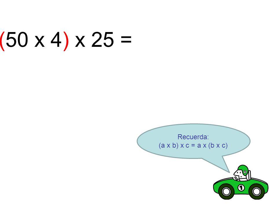 (50 x 4) x 25 = Recuerda: (a x b) x c = a x (b x c)