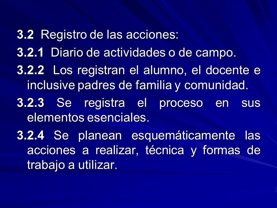 3.2 Registro de las acciones: 3.2.1 Diario de actividades o de campo. 3.2.2 Los registran el alumno, el docente e inclusive padres de familia y comuni
