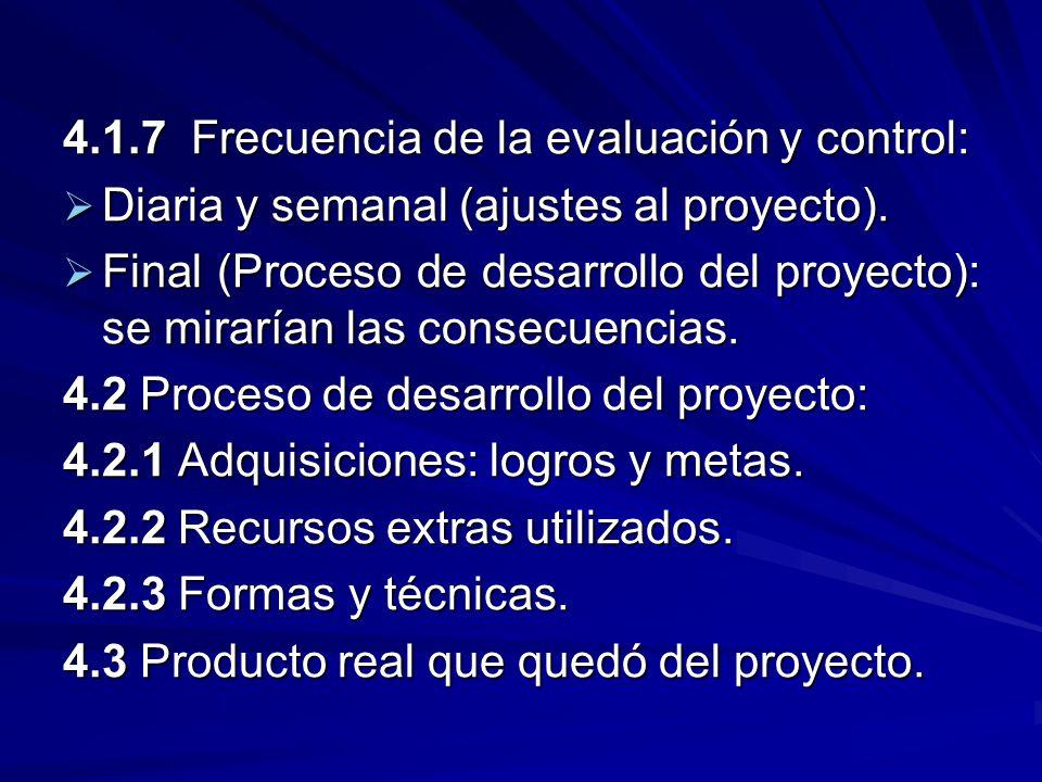 4.1.7 Frecuencia de la evaluación y control: Diaria y semanal (ajustes al proyecto). Diaria y semanal (ajustes al proyecto). Final (Proceso de desarro