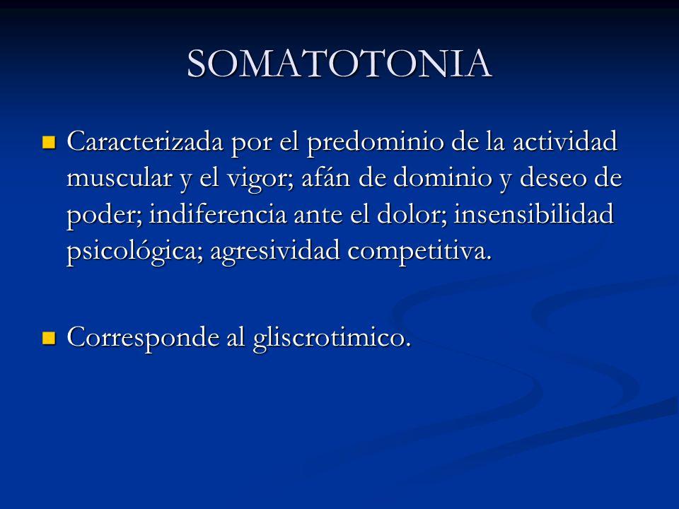 SOMATOTONIA Caracterizada por el predominio de la actividad muscular y el vigor; afán de dominio y deseo de poder; indiferencia ante el dolor; insensi