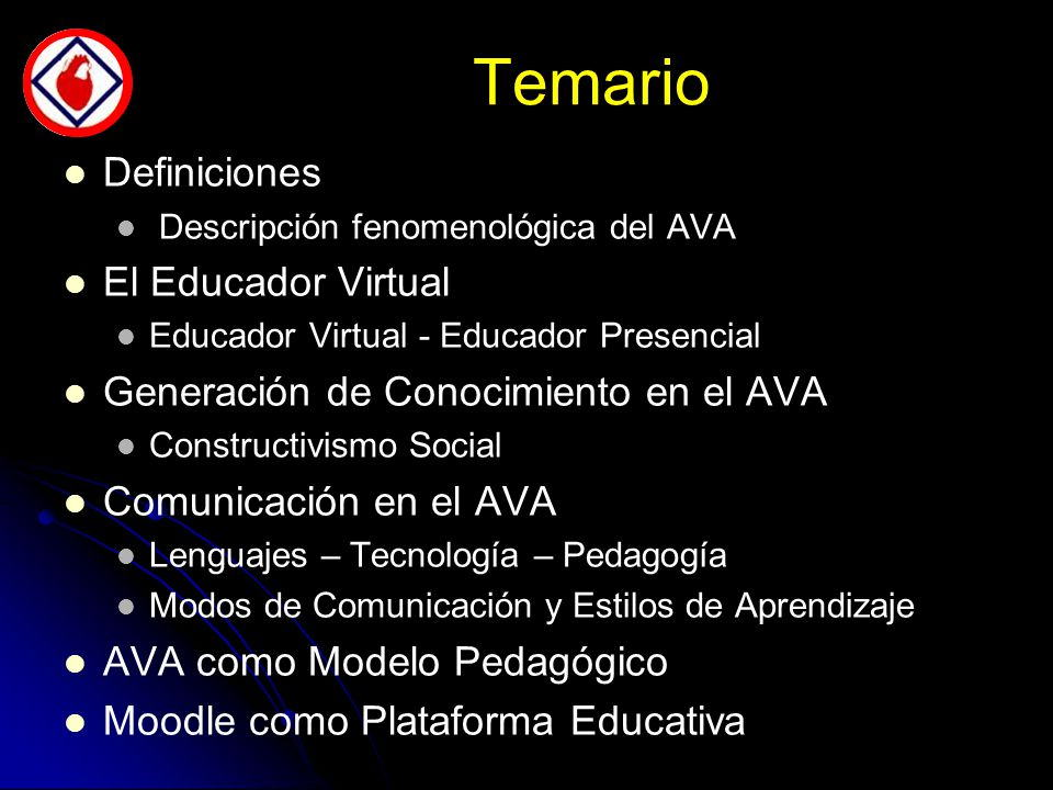 Temario Definiciones Descripción fenomenológica del AVA El Educador Virtual Educador Virtual - Educador Presencial Generación de Conocimiento en el AVA Constructivismo Social Comunicación en el AVA Lenguajes – Tecnología – Pedagogía Modos de Comunicación y Estilos de Aprendizaje AVA como Modelo Pedagógico Moodle como Plataforma Educativa