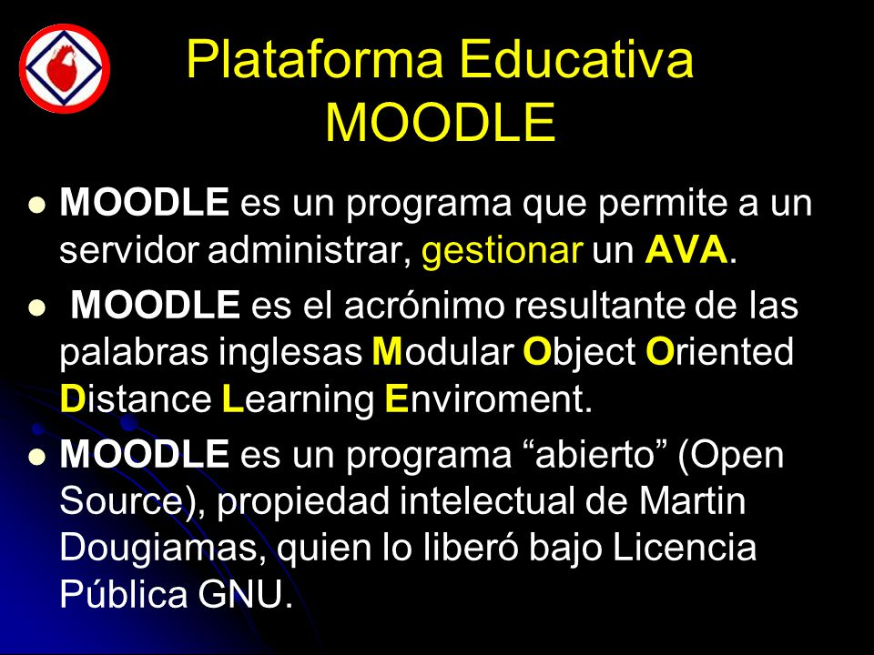 Plataforma Educativa MOODLE MOODLE es un programa que permite a un servidor administrar, gestionar un AVA.