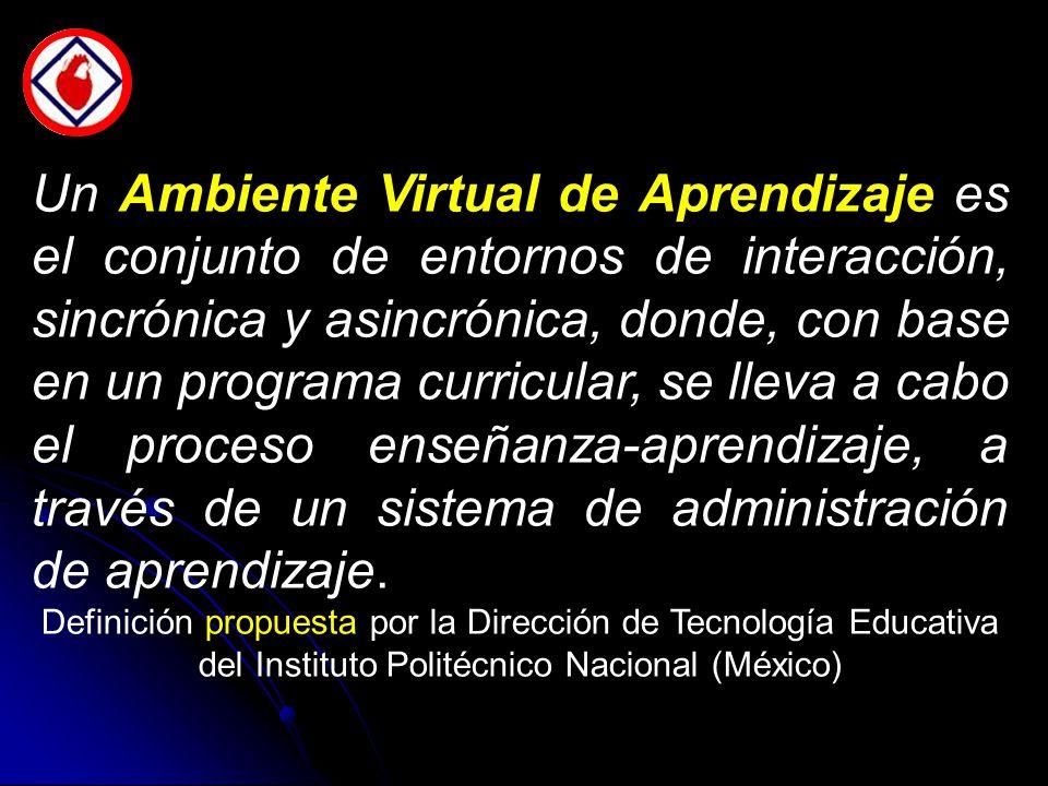 Un Ambiente Virtual de Aprendizaje es el conjunto de entornos de interacción, sincrónica y asincrónica, donde, con base en un programa curricular, se lleva a cabo el proceso enseñanza-aprendizaje, a través de un sistema de administración de aprendizaje.