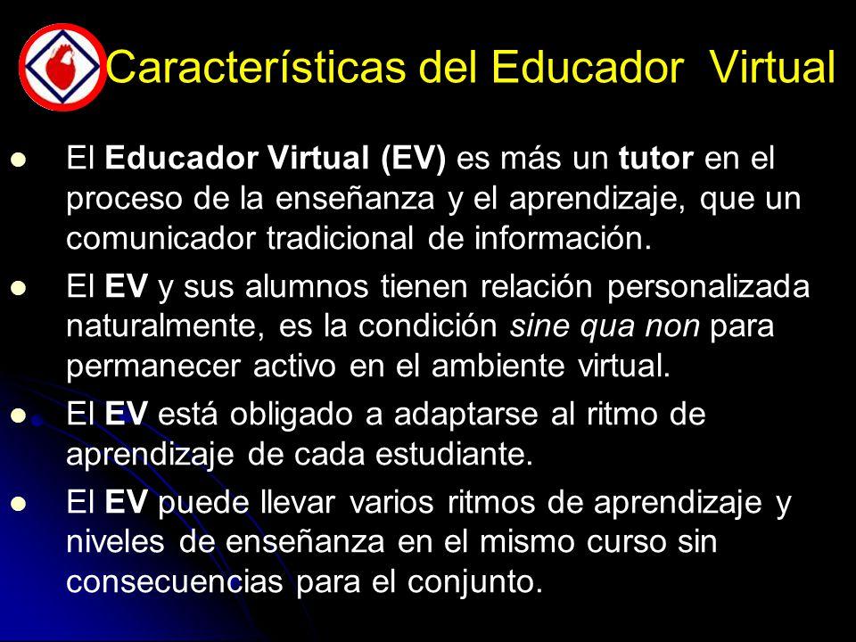 Características del Educador Virtual El Educador Virtual (EV) es más un tutor en el proceso de la enseñanza y el aprendizaje, que un comunicador tradicional de información.