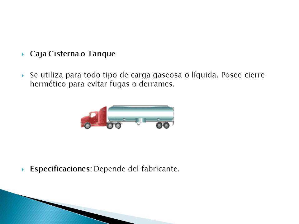Caja Cisterna o Tanque Se utiliza para todo tipo de carga gaseosa o líquida. Posee cierre hermético para evitar fugas o derrames. Especificaciones: De