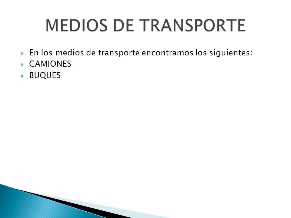 En los medios de transporte encontramos los siguientes: CAMIONES BUQUES