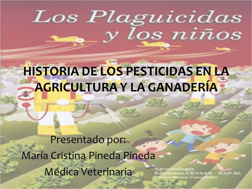 HISTORIA DE LOS PESTICIDAS EN LA AGRICULTURA Y LA GANADERÍA Presentado por: María Cristina Pineda Pineda Médica Veterinaria