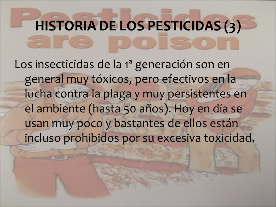 Los insecticidas de la 1ª generación son en general muy tóxicos, pero efectivos en la lucha contra la plaga y muy persistentes en el ambiente (hasta 5