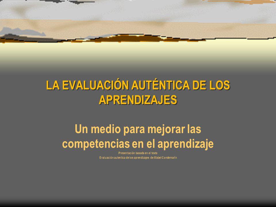 LA EVALUACIÓN AUTÉNTICA DE LOS APRENDIZAJES Un medio para mejorar las competencias en el aprendizaje Presentación basada en el texto Evaluación autentica de los aprendizajes de Mabel Condemarín