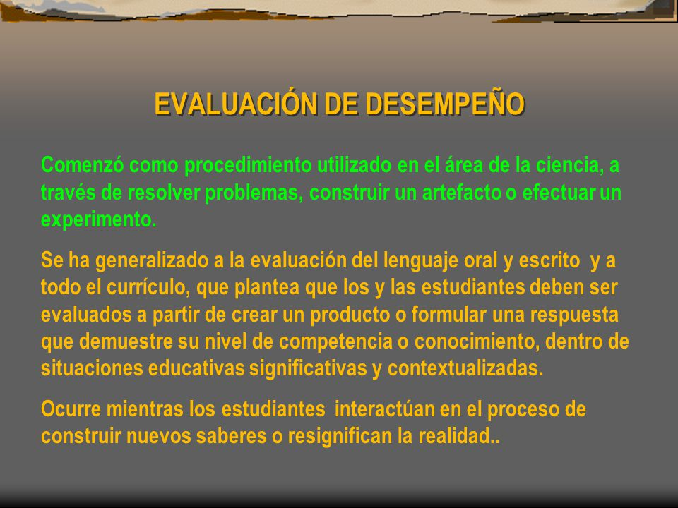EVALUACIÓN DE DESEMPEÑO Comenzó como procedimiento utilizado en el área de la ciencia, a través de resolver problemas, construir un artefacto o efectuar un experimento.
