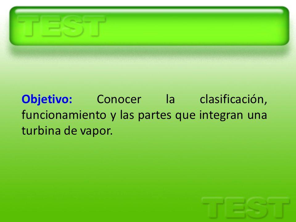 Objetivo: Conocer la clasificación, funcionamiento y las partes que integran una turbina de vapor.