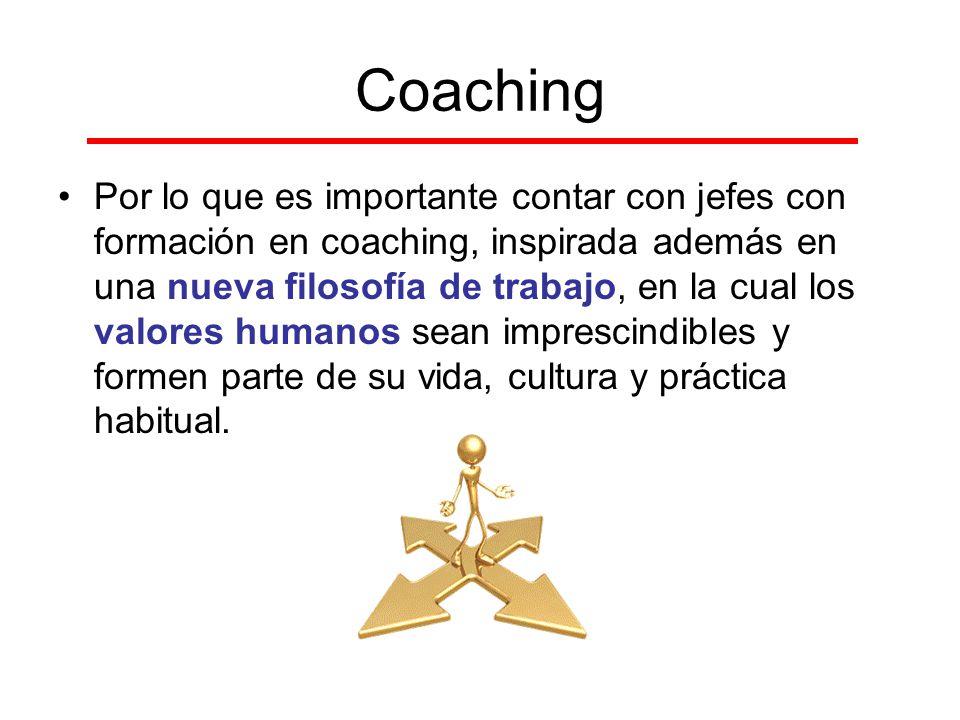 Coaching Por lo que es importante contar con jefes con formación en coaching, inspirada además en una nueva filosofía de trabajo, en la cual los valor