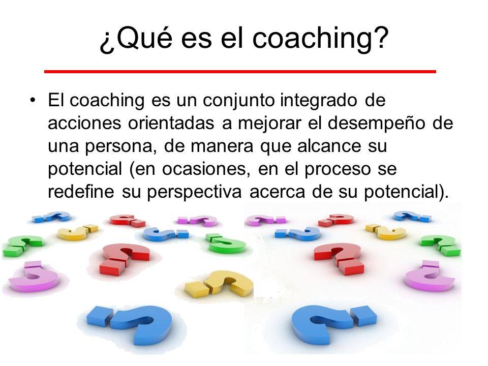 ¿Qué es el coaching? El coaching es un conjunto integrado de acciones orientadas a mejorar el desempeño de una persona, de manera que alcance su poten