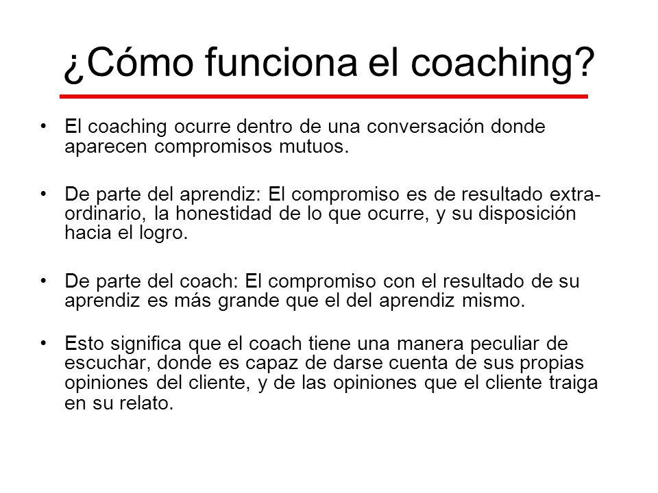 ¿Cómo funciona el coaching? El coaching ocurre dentro de una conversación donde aparecen compromisos mutuos. De parte del aprendiz: El compromiso es d