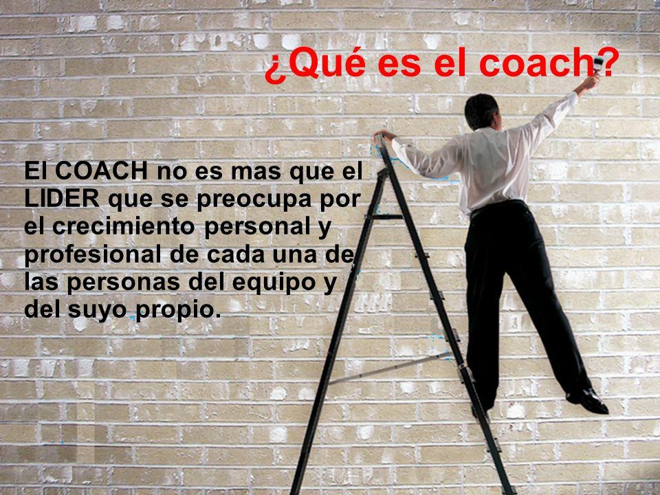 ¿Qué es el coach? El COACH no es mas que el LIDER que se preocupa por el crecimiento personal y profesional de cada una de las personas del equipo y d