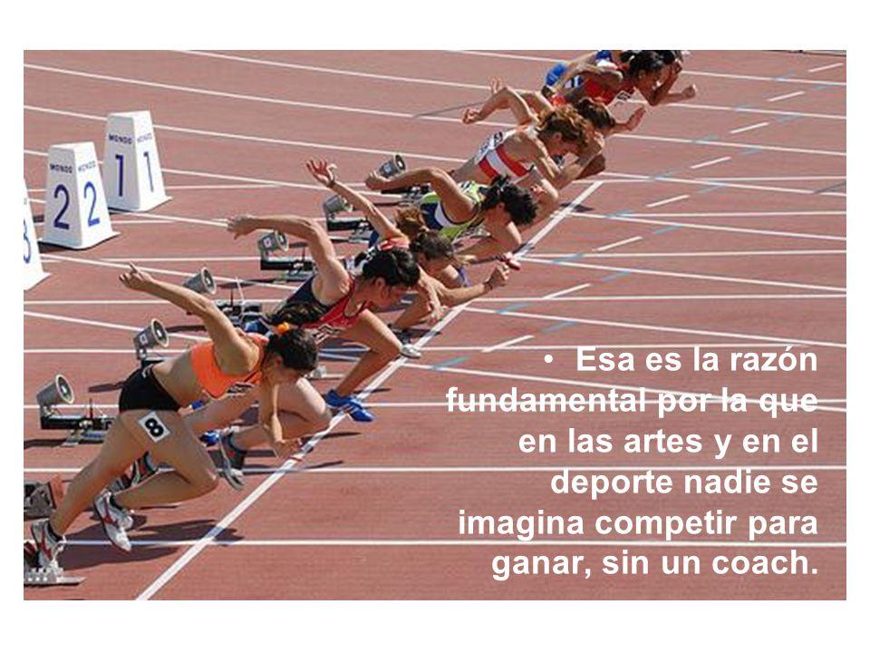 Esa es la razón fundamental por la que en las artes y en el deporte nadie se imagina competir para ganar, sin un coach.