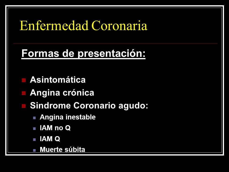 Enfermedad Coronaria Formas de presentación: Asintomática Angina crónica Sindrome Coronario agudo: Angina inestable IAM no Q IAM Q Muerte súbita