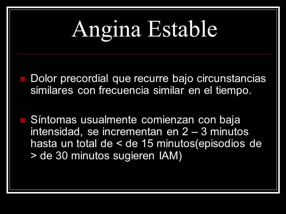 Angina Estable Dolor precordial que recurre bajo circunstancias similares con frecuencia similar en el tiempo. Síntomas usualmente comienzan con baja
