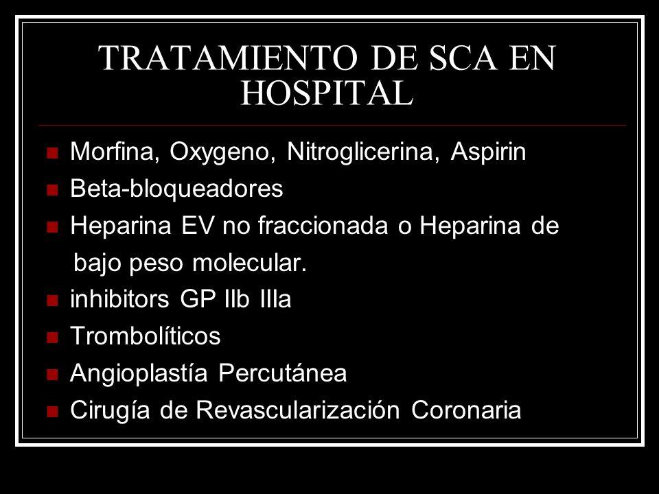 TRATAMIENTO DE SCA EN HOSPITAL Morfina, Oxygeno, Nitroglicerina, Aspirin Beta-bloqueadores Heparina EV no fraccionada o Heparina de bajo peso molecula
