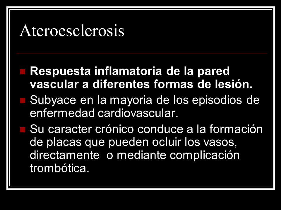 Ateroesclerosis Respuesta inflamatoria de la pared vascular a diferentes formas de lesión. Subyace en la mayoria de los episodios de enfermedad cardio