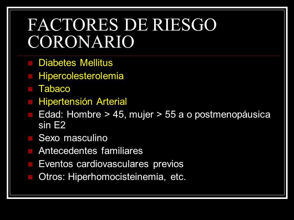 FACTORES DE RIESGO CORONARIO Diabetes Mellitus Hipercolesterolemia Tabaco Hipertensión Arterial Edad: Hombre > 45, mujer > 55 a o postmenopáusica sin