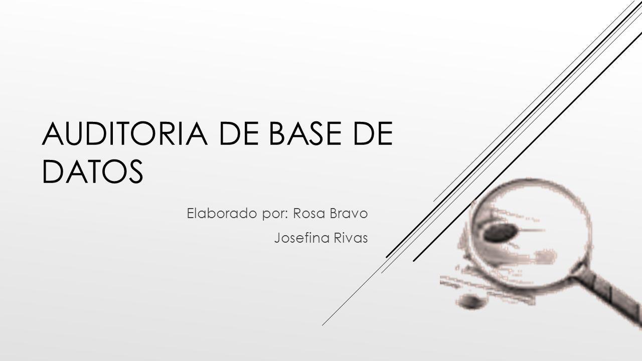 AUDITORIA DE BASE DE DATOS Elaborado por: Rosa Bravo Josefina Rivas
