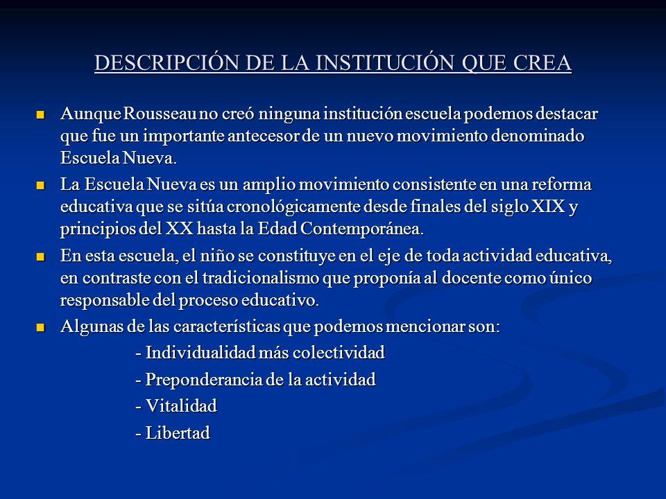 DESCRIPCIÓN DE LA INSTITUCIÓN QUE CREA Aunque Rousseau no creó ninguna institución escuela podemos destacar que fue un importante antecesor de un nuev