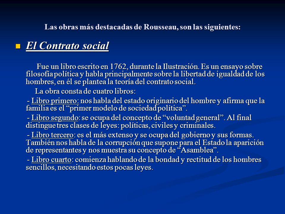 Las obras más destacadas de Rousseau, son las siguientes: El Contrato social El Contrato social Fue un libro escrito en 1762, durante la Ilustración.