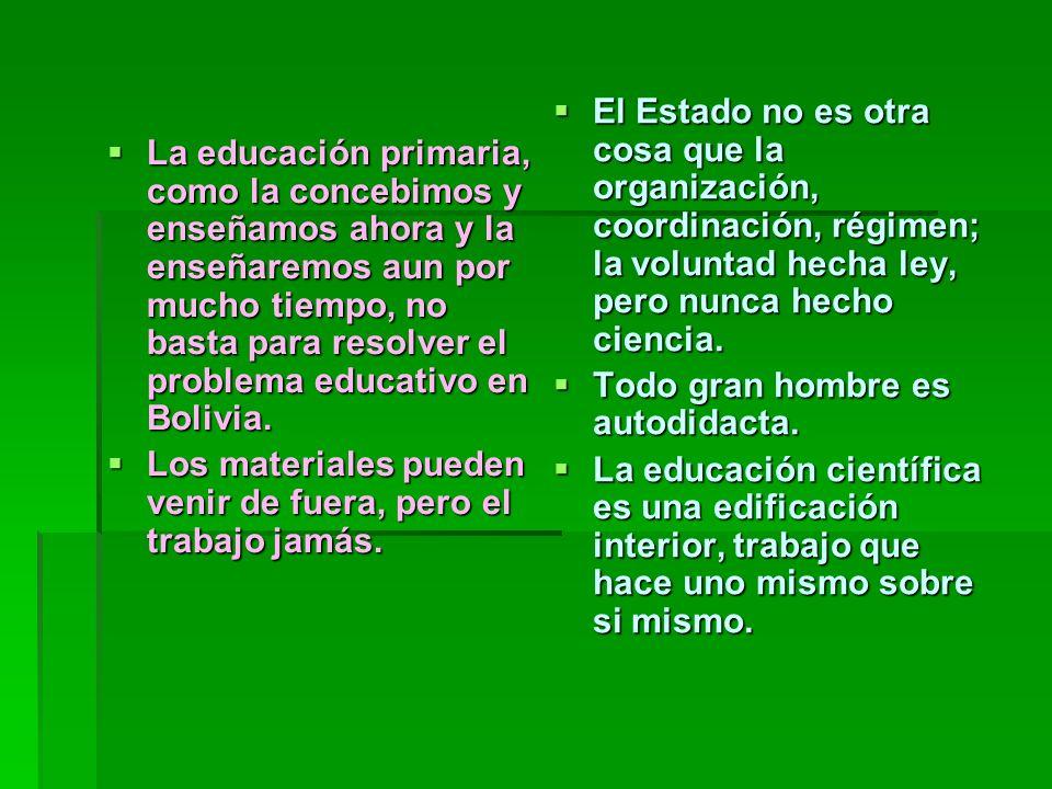 La educación primaria, como la concebimos y enseñamos ahora y la enseñaremos aun por mucho tiempo, no basta para resolver el problema educativo en Bol