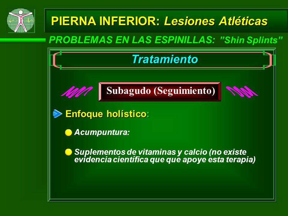 PIERNA INFERIOR: Lesiones Atléticas PROBLEMAS EN LAS ESPINILLAS: Shin Splints Tratamiento Subagudo (Seguimiento) Acumpuntura: Enfoque holístico: Suplementos de vitaminas y calcio (no existe evidencia científica que que apoye esta terapia)