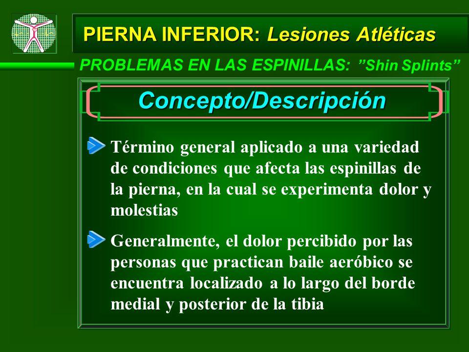 PIERNA INFERIOR: Lesiones Atléticas PROBLEMAS EN LAS ESPINILLAS: Shin Splints Concepto/Descripción Término general aplicado a una variedad de condicio