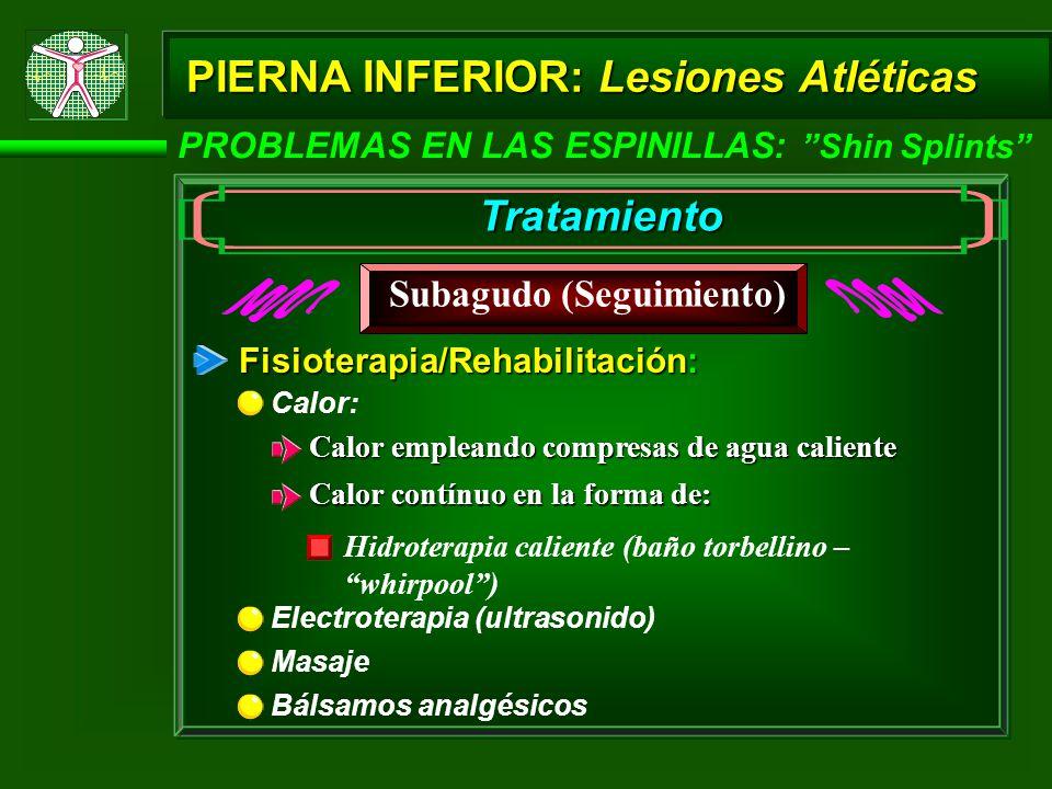 PIERNA INFERIOR: Lesiones Atléticas PROBLEMAS EN LAS ESPINILLAS: Shin Splints Tratamiento Subagudo (Seguimiento) Fisioterapia/Rehabilitación: Calor: Masaje Electroterapia (ultrasonido) Calor empleando compresas de agua caliente Calor contínuo en la forma de: Hidroterapia caliente (baño torbellino – whirpool) Bálsamos analgésicos