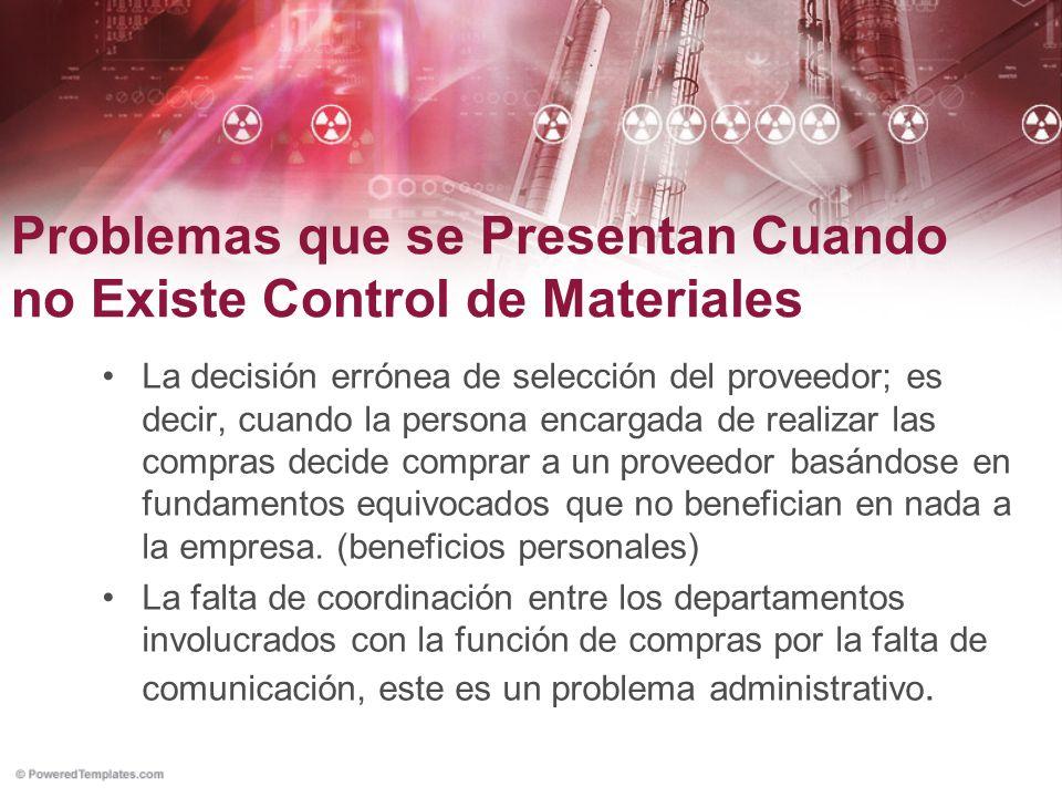 Problemas que se Presentan Cuando no Existe Control de Materiales La decisión errónea de selección del proveedor; es decir, cuando la persona encargad