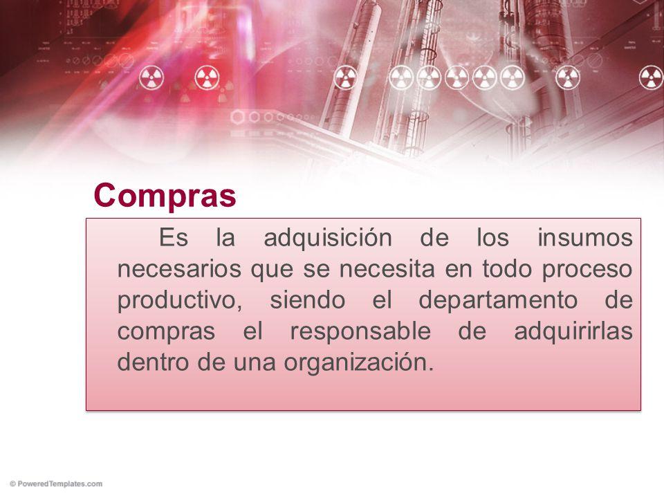 Compras Es la adquisición de los insumos necesarios que se necesita en todo proceso productivo, siendo el departamento de compras el responsable de ad