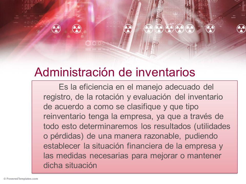 Administración de inventarios Es la eficiencia en el manejo adecuado del registro, de la rotación y evaluación del inventario de acuerdo a como se cla