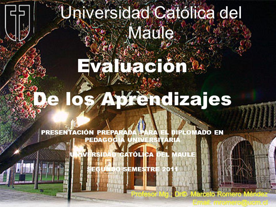 Universidad Católica del Maule Evaluación De los Aprendizajes Profesor Mg.; Dr© Marcelo Romero Méndez Email: mromero@ucm.cl PRESENTACIÓN PREPARADA PAR