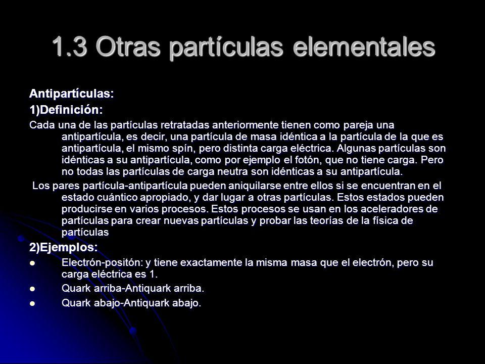 1.3 Otras partículas elementales Antipartículas:1)Definición: Cada una de las partículas retratadas anteriormente tienen como pareja una antipartícula