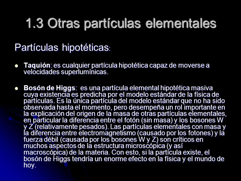 1.3 Otras partículas elementales Partículas hipotéticas : Taquión: es cualquier partícula hipotética capaz de moverse a velocidades superlumínicas. Ta