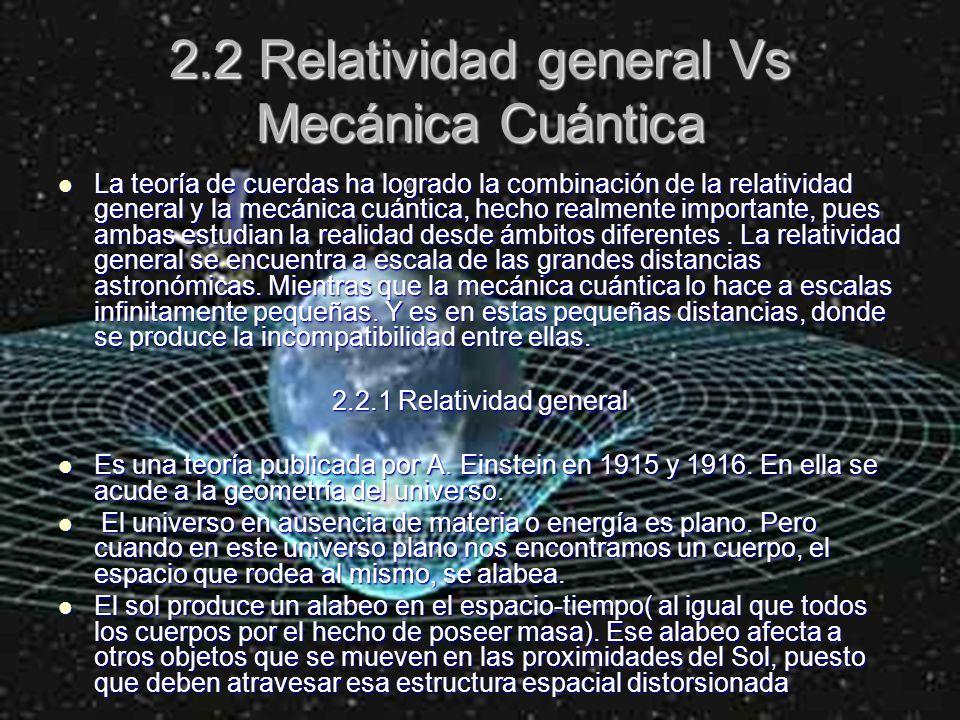 2.2 Relatividad general Vs Mecánica Cuántica La teoría de cuerdas ha logrado la combinación de la relatividad general y la mecánica cuántica, hecho re