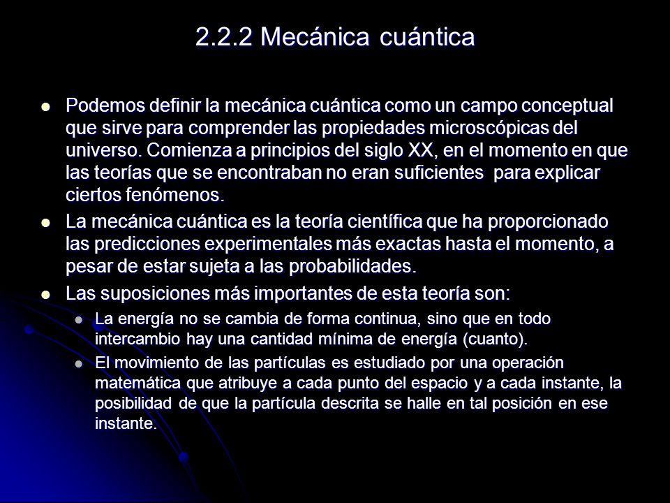 2.2.2 Mecánica cuántica Podemos definir la mecánica cuántica como un campo conceptual que sirve para comprender las propiedades microscópicas del univ