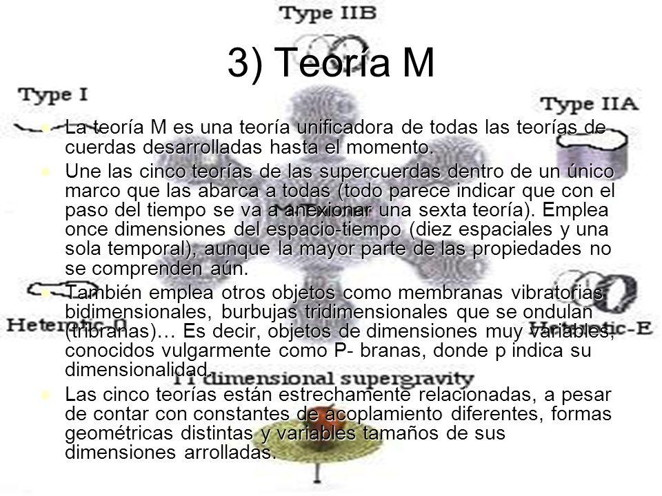 3) Teoría M La teoría M es una teoría unificadora de todas las teorías de cuerdas desarrolladas hasta el momento. La teoría M es una teoría unificador