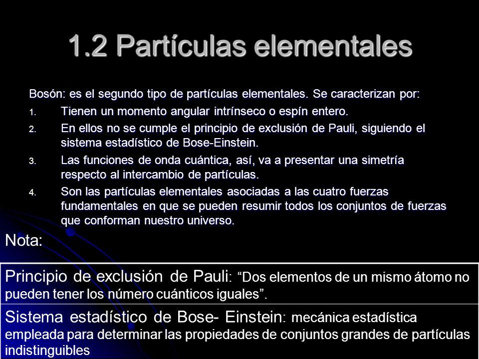 1.2 Partículas elementales Bosón: es el segundo tipo de partículas elementales. Se caracterizan por: 1. Tienen un momento angular intrínseco o espín e