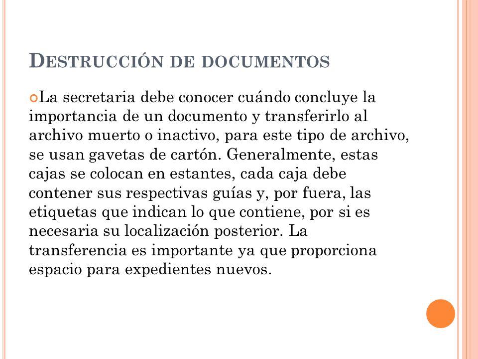 D ESTRUCCIÓN DE DOCUMENTOS La secretaria debe conocer cuándo concluye la importancia de un documento y transferirlo al archivo muerto o inactivo, para