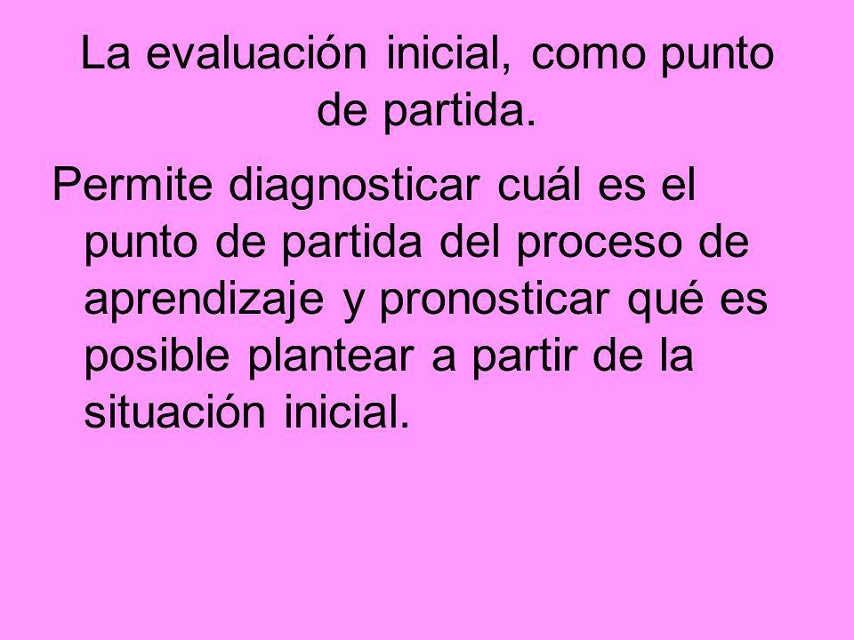 La evaluación inicial, como punto de partida. Permite diagnosticar cuál es el punto de partida del proceso de aprendizaje y pronosticar qué es posible